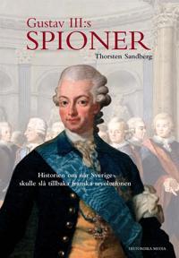 Gustav III:s spioner: Historien om när Sverige skulle slå tillbaka franska revolutionen