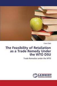 The Feasibility of Retaliation as a Trade Remedy Under the Wto Dsu