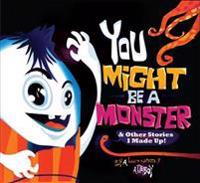 You Might Be a Monster: & Other Stories I Made Up!