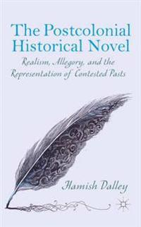 The Postcolonial Historical Novel: Realism, Allegory, and the Representation of Contested Pasts