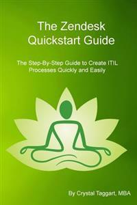 Zendesk QuickStart Guide: The Step-By-Step Guide to Create Itil Processes Quickly and Easily
