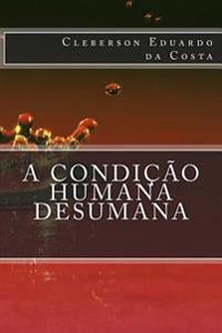 A Condicao Humana Desumana