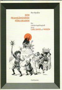 Den framgångsrike förloraren : en värderingsbiografi över Carl David af Wirsén