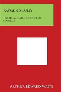 Raymund Lully: The Illuminated Doctor of Majorca