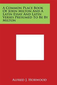 A Common Place Book of John Milton and a Latin Essay and Latin Verses Presumed to Be by Milton