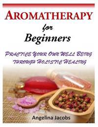 Aromatherapy for Beginners: Practice Your Own Well Being Through Holistic Healing