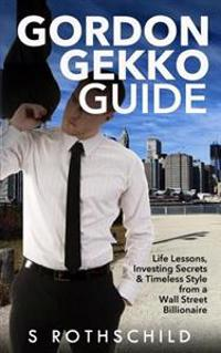 Gordon Gekko Guide: Life Lessons, Investing Secrets & Timeless Style from a Wall Street Billionaire