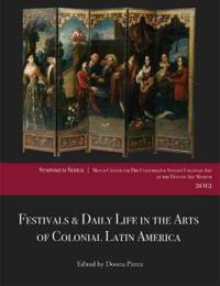 Festivals & Daily Life in the Arts of Colonial Latin America, 1492-1850: Papers from the 2012 Mayer Center Symposium at the Denver Art Museum