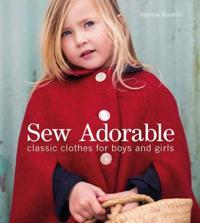 Sew Adorable: Classic Clothes for Boys and Girls