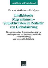 Intellektuelle Migrantinnen -- Subjektivit ten Im Zeitalter Von Globalisierung