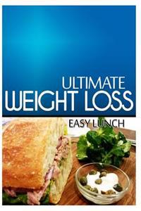 Ultimate Weight Loss - Easy Lunch: Ultimate Weight Loss Cookbook