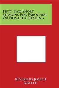 Fifty Two Short Sermons for Parochial or Domestic Reading