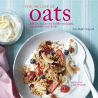 For the Love of Oats: Delicious Recipes for Healthy Breakfasts, Snacks, Bakes and Drinks