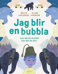 Jag blir en bubbla : som blir ett monster som blir ett barn