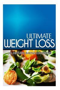 Ultimate Weight Loss - All Natural Baking Cookbook: Ultimate Weight Loss Cookbook