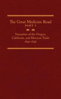 The Great Medicine Road, Part 1: Narratives of the Oregon, California, and Mormon Trails, 1840-1848