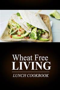 Wheat Free Living - Lunch Cookbook: Wheat Free Living on the Wheat Free Diet