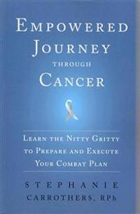 Empowered Journey Through Cancer: Learn the Nitty Gritty to Prepare and Execute Your Combat Plan