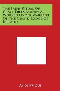 The Irish Ritual of Craft Freemasonry as Worked Under Warrant of the Grand Lodge of Ireland
