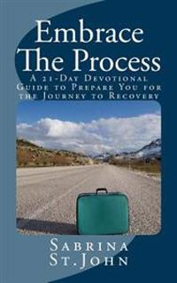 Embrace the Process: A 21-Day Devotional Guide to Prepare You for the Journey to Recovery