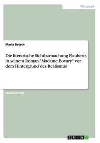 """Die Literarische Sichtbarmachung Flauberts in Seinem Roman """"Madame Bovary"""" VOR Dem Hintergrund Des Realismus"""