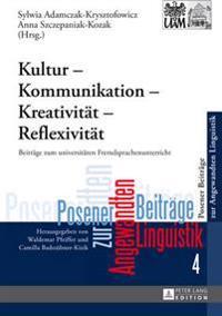 Kultur - Kommunikation - Kreativitaet - Reflexivitaet: Beitraege Zum Universitaeren Fremdsprachenunterricht