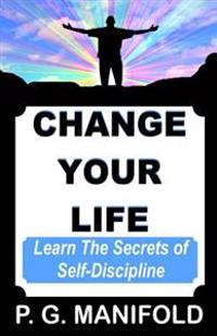 Change Your Life: Learn the Secrets of Self-Discipline