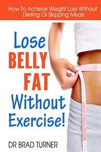 Lose Belly Fat Without Exercise: How to Achieve Weight Loss Without Dieting or Skipping Meals