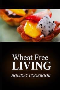 Wheat Free Living - Holiday Cookbook: Wheat Free Living on the Wheat Free Diet