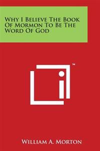 Why I Believe the Book of Mormon to Be the Word of God