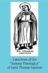 Catechism of the Summa Theologica of Saint Thomas Aquinas: For the Use of the Faithful