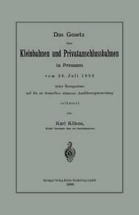 Das Gesetz Uber Kleinbahnen Und Privatanschlussbahnen in Preussen Vom 28. Juli 1892 Unter Bezugnahme Auf Die Zu Demselben Erlassene Ausfuhrungsanweisung