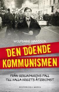 Den döende kommunismen : brån Berlinmurens fall till kalla krigets återkoms