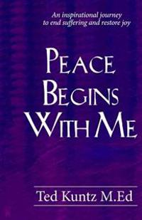 Peace Begins with Me: An Inspirational Journey to End Suffering and Restore Joy