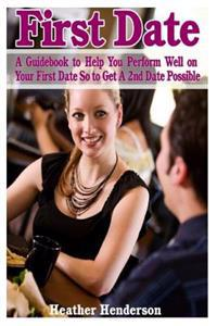 First Date: A Guidebook to Help You Perform Well on Your First Date So to Get a 2nd Date Possible