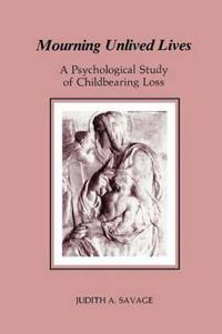 Mourning Unlived Lives: A Psychological Study of Childbearing Loss (Chiron Monograph Series)