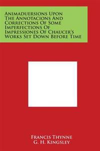 Animaduersions Upon the Annotacions and Corrections of Some Imperfections of Impressiones of Chaucer's Works Set Down Before Time