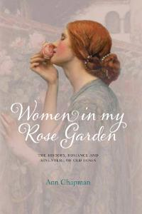 Women in my rose garden - the history, romance and adventure of old roses