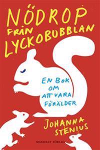 Nödrop från lyckobubblan : en bok om att vara förälder