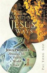 Be Rich and Wealthy in Jesus' Ways: Jesus Promises Abundant Life - Health Wealth Peace