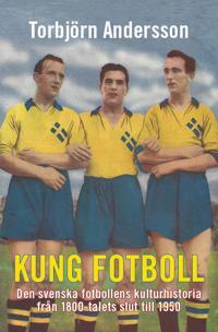 Kung fotboll : den svenska fotbollens kulturhistoria från 1800-talets slut till 1950