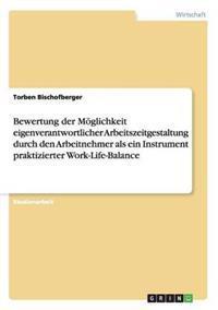 Bewertung Der Moglichkeit Eigenverantwortlicher Arbeitszeitgestaltung Durch Den Arbeitnehmer ALS Ein Instrument Praktizierter Work-Life-Balance