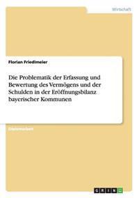 Die Problematik Der Erfassung Und Bewertung Des Vermogens Und Der Schulden in Der Eroffnungsbilanz Bayerischer Kommunen