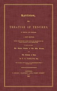 Lyttleton, His Treatise of Tenures, in French and English. a New Edition, Printed from the Most Ancient Copies, and Collated with the Various Readings