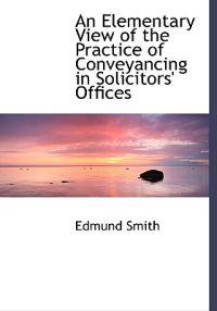 An Elementary View of the Practice of Conveyancing in Solicitors' Offices