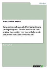 Produktionsschulen ALS Ubergangslosung Und Sprungbrett Fur Die Berufliche Und Soziale Integration Von Jugendlichen Mit Emotional-Sozialem Forderbedarf
