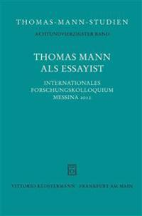 Thomas Mann ALS Essayist: Internationales Forschungkolloquium Messina 2012