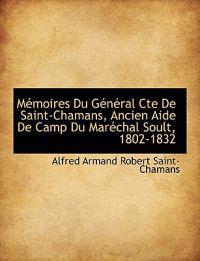 M Moires Du G N Ral Cte de Saint-Chamans, Ancien Aide de Camp Du Mar Chal Soult, 1802-1832