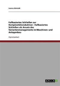 Fallbasiertes Schliessen Zur Komplexitatsreduktion. Fallbasiertes Schliessen ALS Ansatz Des Variantenmanagements Im Maschinen- Und Anlagenbau