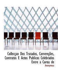 Collec O DOS Tratados, Conven Es, Contratos E Actos Publicos Celebrados Entre a Coroa de